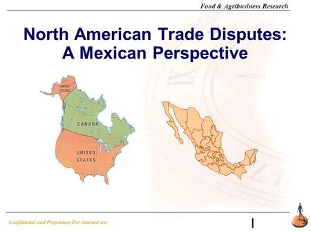 Confidential and Proprietary/For internal use Food & Agribusiness Research I North American Trade Disputes: A Mexican Perspective.