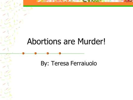 Abortions are Murder! By: Teresa Ferraiuolo. Background;; Abortions have been around since ancient times. The debate on the subject of abortions has been.
