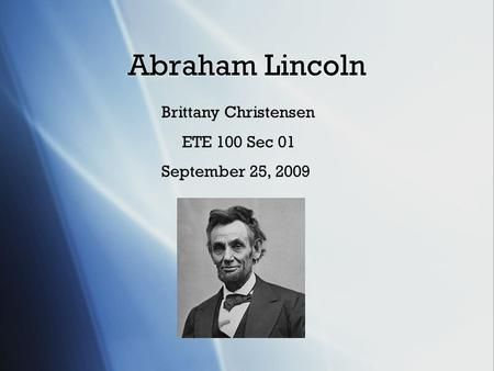 Abraham Lincoln Brittany Christensen ETE 100 Sec 01 September 25, 2009.