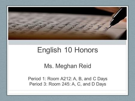 English 10 Honors Ms. Meghan Reid Period 1: Room A212: A, B, and C Days Period 3: Room 245: A, C, and D Days.