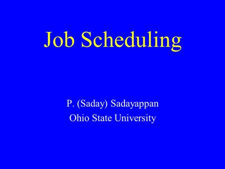 Job Scheduling P. (Saday) Sadayappan Ohio State University.