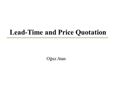 Lead-Time and Price Quotation Oğuz Atan. Introduction Technological developments & Globalization Competition in business Customer satisfaction Introduction.