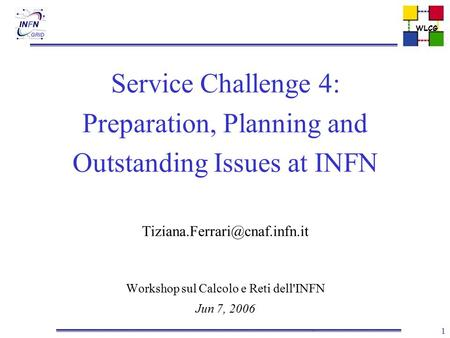 WLCG 1 Service Challenge 4: Preparation, Planning and Outstanding Issues at INFN Workshop sul Calcolo e Reti dell'INFN Jun.