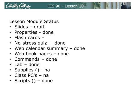 CIS 90 - Lesson 10 Lesson Module Status Slides – draft Properties - done Flash cards – No-stress quiz – done Web calendar summary – done Web book pages.