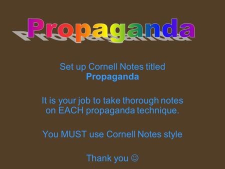 Set up Cornell Notes titled Propaganda It is your job to take thorough notes on EACH propaganda technique. You MUST use Cornell Notes style Thank you.