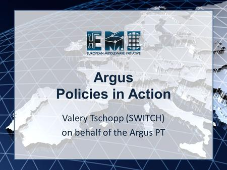 EMI INFSO-RI-261611 Argus Policies in Action Valery Tschopp (SWITCH) on behalf of the Argus PT.