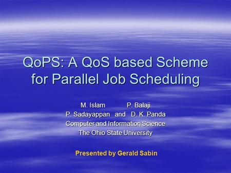 QoPS: A QoS based Scheme for Parallel Job Scheduling M. IslamP. Balaji P. Sadayappan and D. K. Panda Computer and Information Science The Ohio State University.