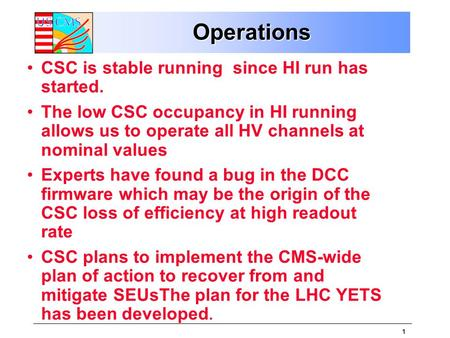 1 OperationsOperations CSC is stable running since HI run has started. The low CSC occupancy in HI running allows us to operate all HV channels at nominal.