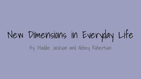 New Dimensions in Everyday Life By: Maddie Jackson and Abbey Robertson.