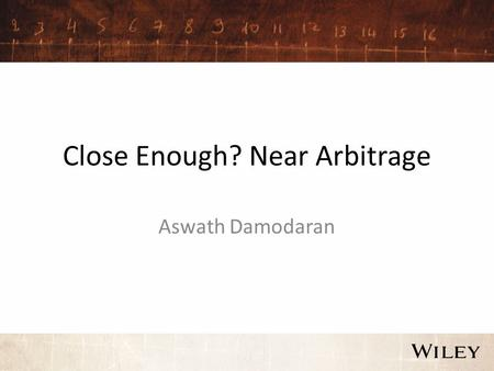 Close Enough? Near Arbitrage Aswath Damodaran. Near Arbitrage In near arbitrage, you either have two assets that are very similar but not identical, which.
