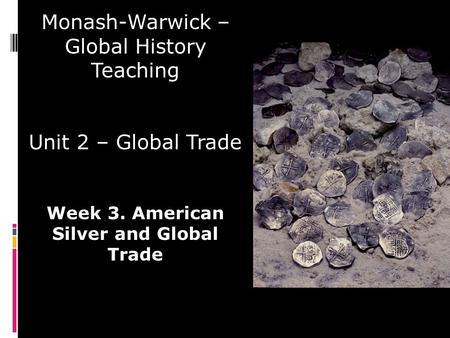 Monash-Warwick – Global History Teaching Unit 2 – Global Trade Week 3. American Silver and Global Trade.