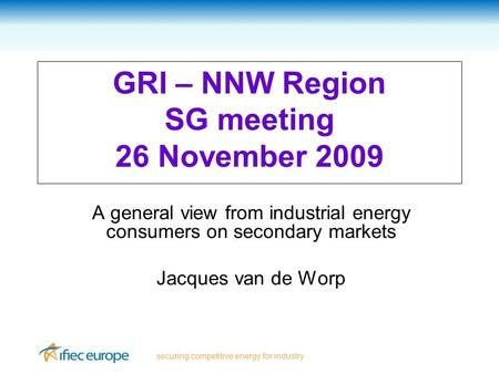 Securing competitive energy for industry GRI – NNW Region SG meeting 26 November 2009 A general view from industrial energy consumers on secondary markets.