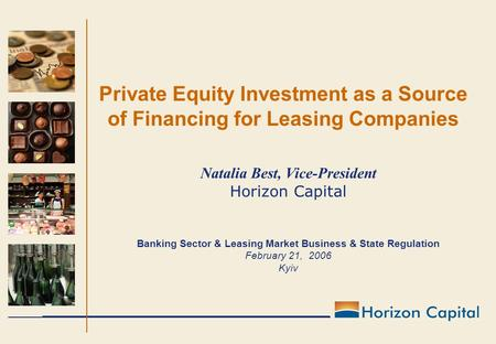 Private Equity Investment as a Source of Financing for Leasing Companies Natalia Best, Vice-President Horizon Capital Banking Sector & Leasing Market Business.