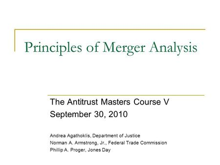 Principles of Merger Analysis The Antitrust Masters Course V September 30, 2010 Andrea Agathoklis, Department of Justice Norman A. Armstrong, Jr., Federal.