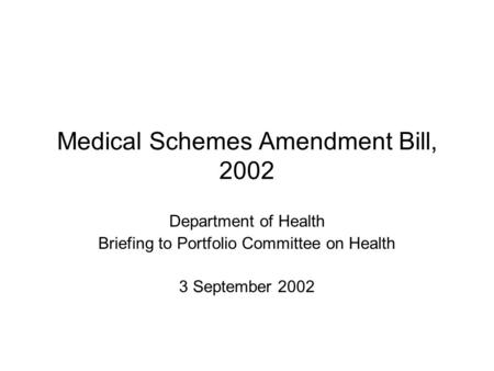 Medical Schemes Amendment Bill, 2002 Department of Health Briefing to Portfolio Committee on Health 3 September 2002.