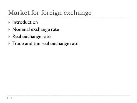 Market for foreign exchange 1  Introduction  Nominal exchange rate  Real exchange rate  Trade and the real exchange rate.
