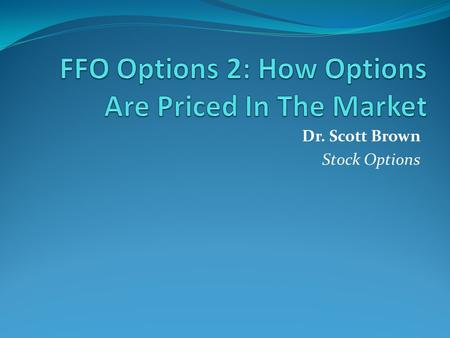 Dr. Scott Brown Stock Options. Principle 1: Lower Strike calls (and higher strike puts) must be more expensive For a Call Option, a lower strike price.