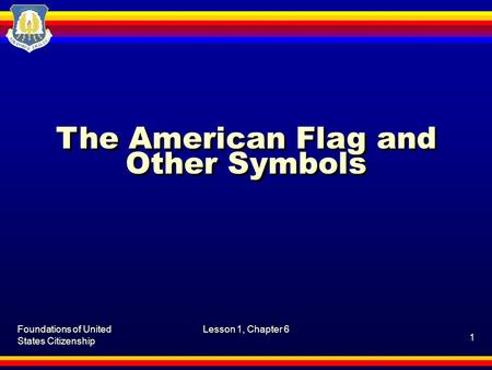 Foundations of United States Citizenship Lesson 1, Chapter 6 1 The American Flag and Other Symbols.
