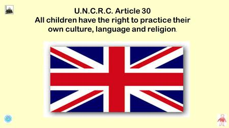 U.N.C.R.C. Article 30 All children have the right to practice their own culture, language and religion.