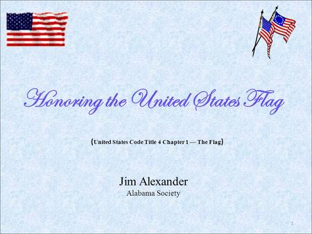 Honoring the United States Flag Jim Alexander Alabama Society ( United States Code Title 4 Chapter 1 — The Flag ) 1.