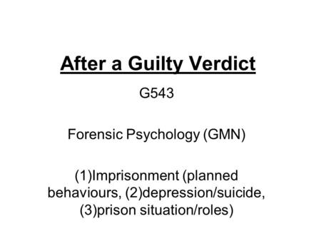 After a Guilty Verdict G543 Forensic Psychology (GMN) (1)Imprisonment (planned behaviours, (2)depression/suicide, (3)prison situation/roles)