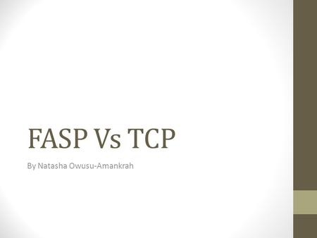 FASP Vs TCP By Natasha Owusu-Amankrah. Welcome The purpose of this presentation is to identify both the advantages and the limitations of FASP and TCP,