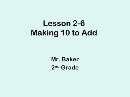 Lesson 2-6 Making 10 to Add Mr. Baker 2 nd Grade.