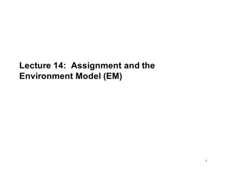 1 Lecture 14: Assignment and the Environment Model (EM)