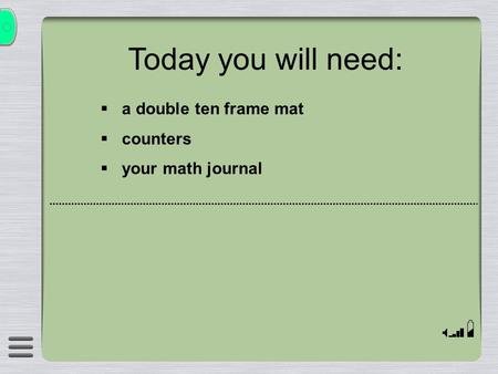 Today you will need: a double ten frame mat counters your math journal.