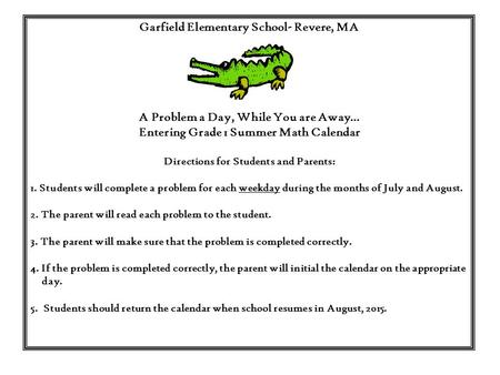 Garfield Elementary School- Revere, MA A Problem a Day, While You are Away… Entering Grade 1 Summer Math Calendar Directions for Students and Parents: