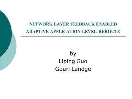 NETWORK LAYER FEEDBACK ENABLED ADAPTIVE APPLICATION-LEVEL REROUTE by Liping Guo Gouri Landge.