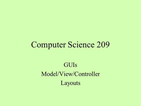 Computer Science 209 GUIs Model/View/Controller Layouts.