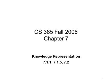 1 CS 385 Fall 2006 Chapter 7 Knowledge Representation 7.1.1, 7.1.5, 7.2.