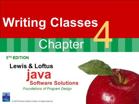 Chapter 4 Writing Classes 5 TH EDITION Lewis & Loftus java Software Solutions Foundations of Program Design © 2007 Pearson Addison-Wesley. All rights reserved.