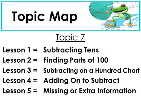 Topic 7 Lesson 1 = Subtracting Tens Lesson 2 = Finding Parts of 100 Lesson 3 = Subtracting on a Hundred Chart Lesson 4 = Adding On to Subtract Lesson 5.