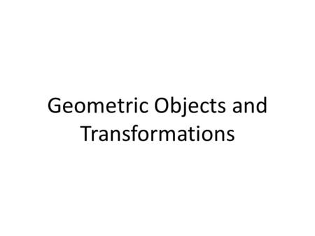 Geometric Objects and Transformations. Graphics Pipeline How can we render a triangle? High-level description: – Represent the 3D geometry – Transform.