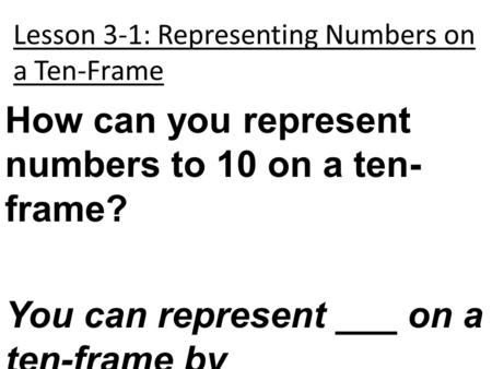 Lesson 3-1: Representing Numbers on a Ten-Frame How can you represent numbers to 10 on a ten- frame? You can represent ___ on a ten-frame by _____________.