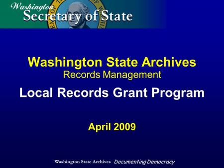 Washington State Archives Documenting Democracy Washington State Archives Records Management Local Records Grant Program April 2009.