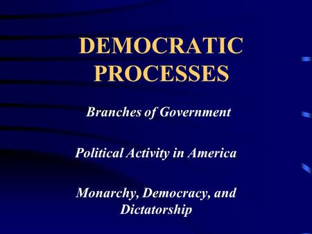 DEMOCRATIC PROCESSES Branches of Government Political Activity in America Monarchy, Democracy, and Dictatorship.