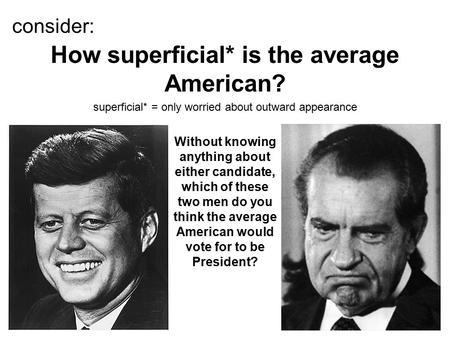 Consider: superficial* = only worried about outward appearance How superficial* is the average American? Without knowing anything about either candidate,