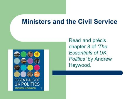 Ministers and the Civil Service Read and précis chapter 8 of 'The Essentials of UK Politics' by Andrew Heywood.