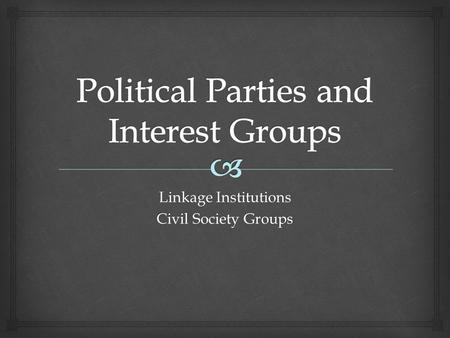 Linkage Institutions Civil Society Groups.   Groups of like-minded individuals who share similar beliefs who organize to win elections, operate government,