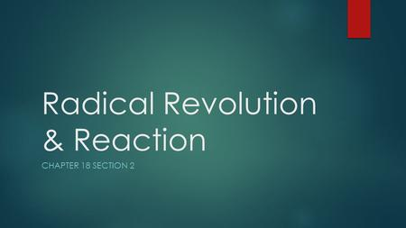 Radical Revolution & Reaction CHAPTER 18 SECTION 2.