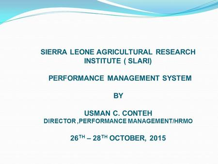 SIERRA LEONE AGRICULTURAL RESEARCH INSTITUTE ( SLARI) PERFORMANCE MANAGEMENT SYSTEM BY USMAN C. CONTEH DIRECTOR,PERFORMANCE MANAGEMENT/HRMO 26 TH – 28.