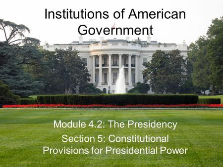 Institutions of American Government Module 4.2: The Presidency Section 5: Constitutional Provisions for Presidential Power.