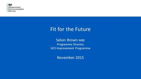 1 Fit for the Future Selvin Brown MBE Programme Director, GCS Improvement Programme November 2015.