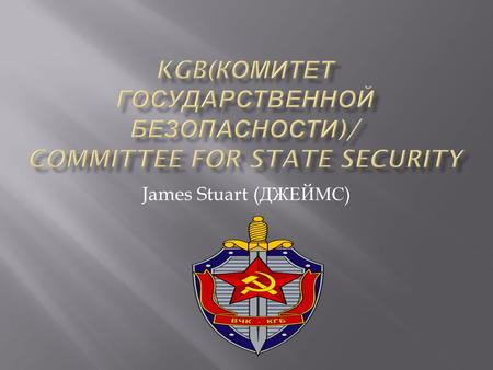 James Stuart ( ДЖЕЙМС ).  It was set up in 1954 and was attached to the council of ministers.  It successed other failed agencies such as the Cheka,
