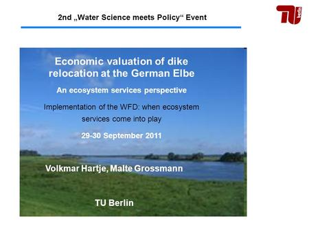 "2nd ""Water Science meets Policy"" Event Volkmar Hartje, Malte Grossmann TU Berlin Economic valuation of dike relocation at the German Elbe An ecosystem."