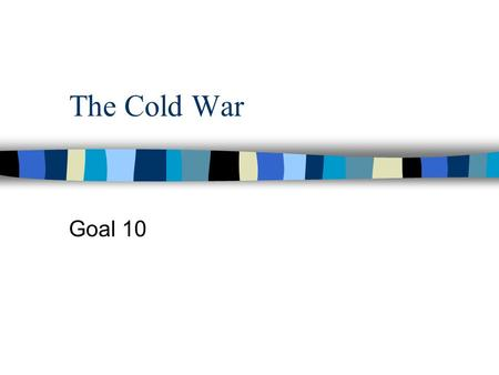 The Cold War Goal 10. The Cold War The Cold War is a war of words and actions between the US and Soviet Union. No actual battles take place. It is a race.