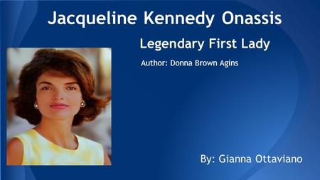 Jacqueline Kennedy Onassis Legendary First Lady Author: Donna Brown Agins By: Gianna Ottaviano.